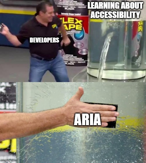 Meme: a guy (developers) slapping duct tape (ARIA) on a leaking tank of water (learning about accessibility)
