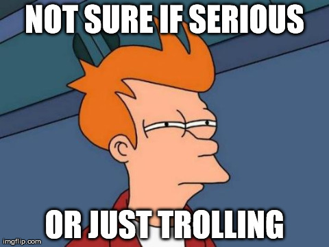 Meme: Fry from Futurama squinting with caption 'not sure if serious or just trolling'